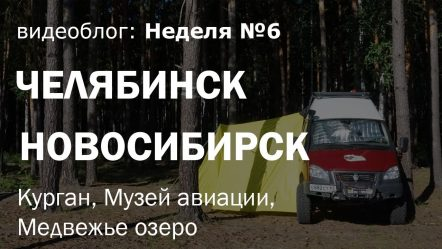 Неделя 6: Из Челябинска в Новосибирск на Газель 4х4 (Курган, музей Авиации, Медвежье озеро)